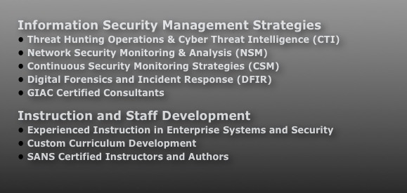 Information Security Management Strategies  Enterprise Risk Assessment  Large-scale Penetration Testing  Intrusion Monitoring & Analysis  Incident Response & Management  Forensic Analysis for Investigations and eDiscovery  GIAC Certified Consultants Instruction and Staff Development  Experienced Instruction in Enterprise Systems and Security  Custom Curriculum Development  SANS Certified Instructors and Authors